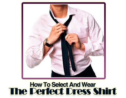How to Select and Wear the Perfect Dress Shirt