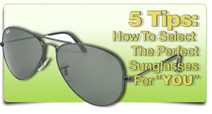 Five Tips: How To Select The Perfect Sunglasses FOR YOU