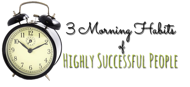 3 Morning Habits of Highly Successful People